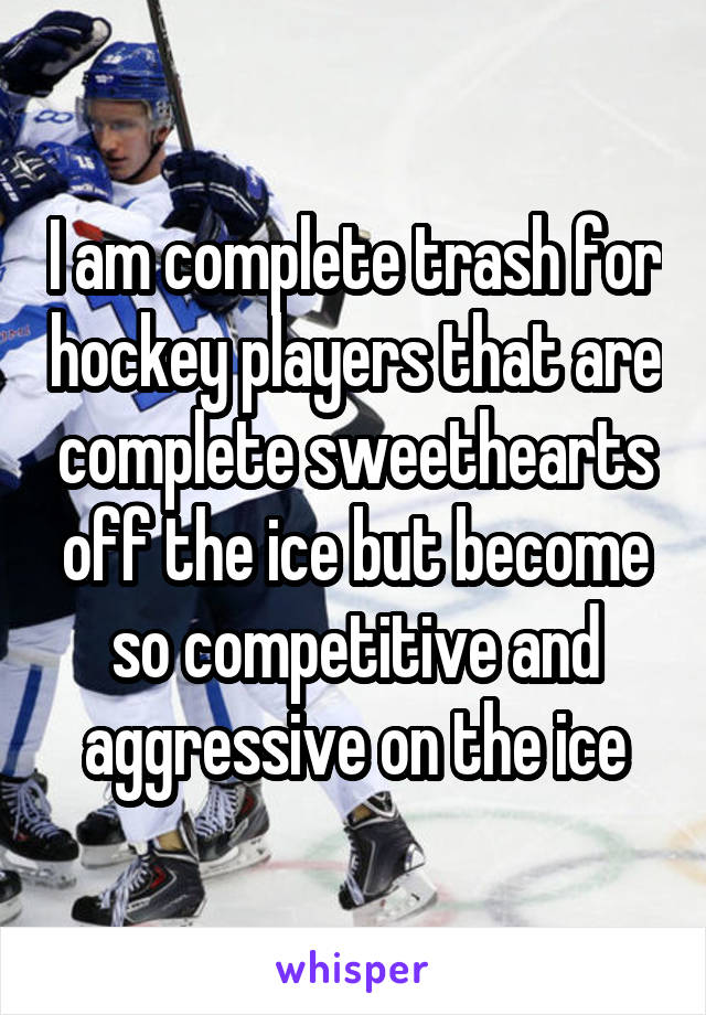 I am complete trash for hockey players that are complete sweethearts off the ice but become so competitive and aggressive on the ice