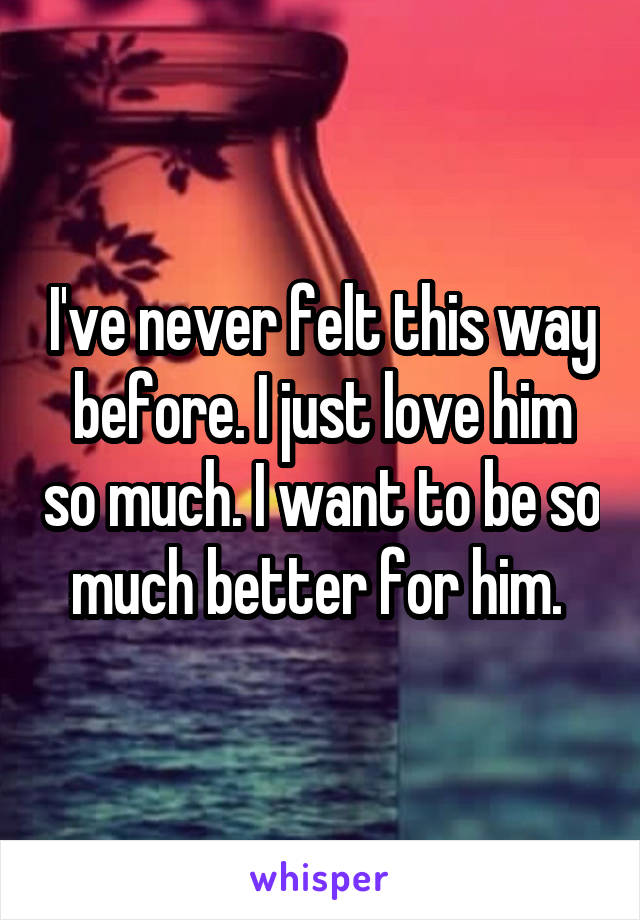 I've never felt this way before. I just love him so much. I want to be so much better for him.