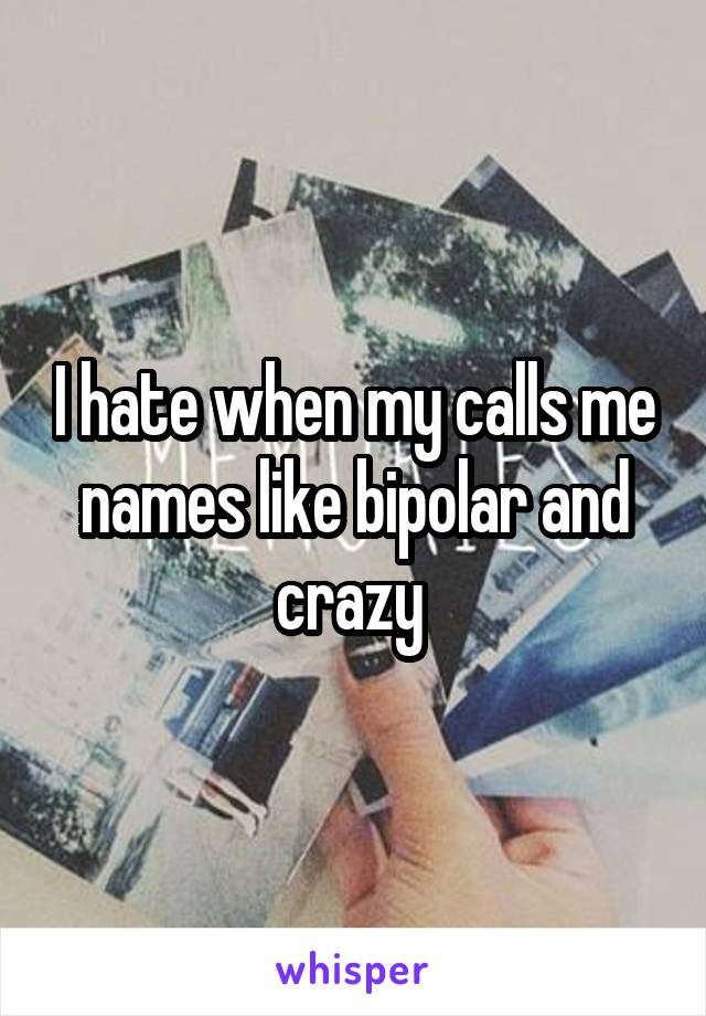I hate when my calls me names like bipolar and crazy