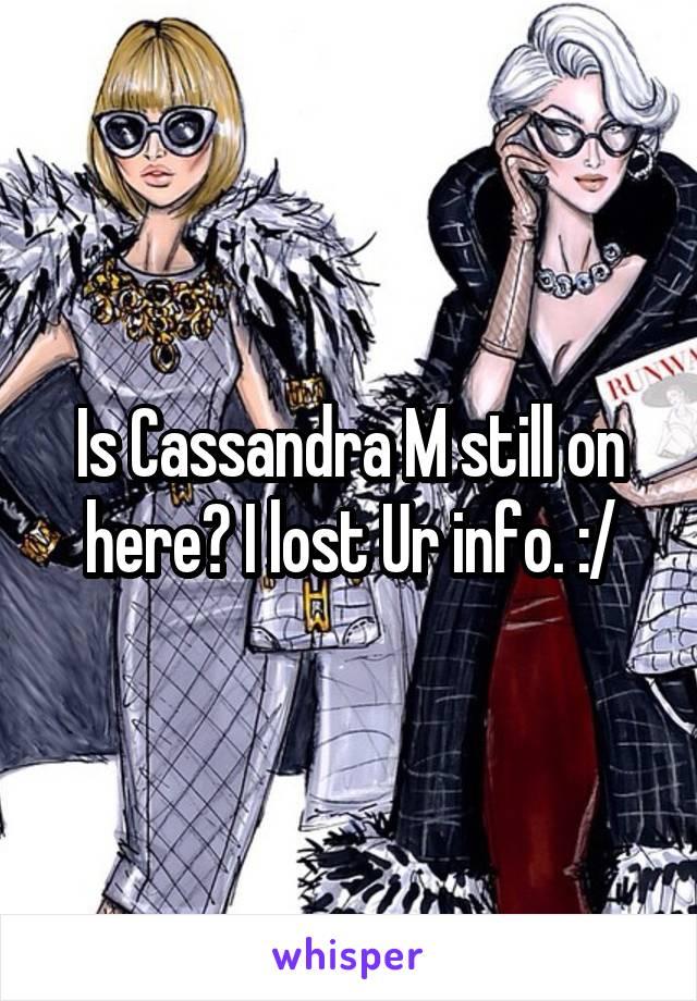 Is Cassandra M still on here? I lost Ur info. :/