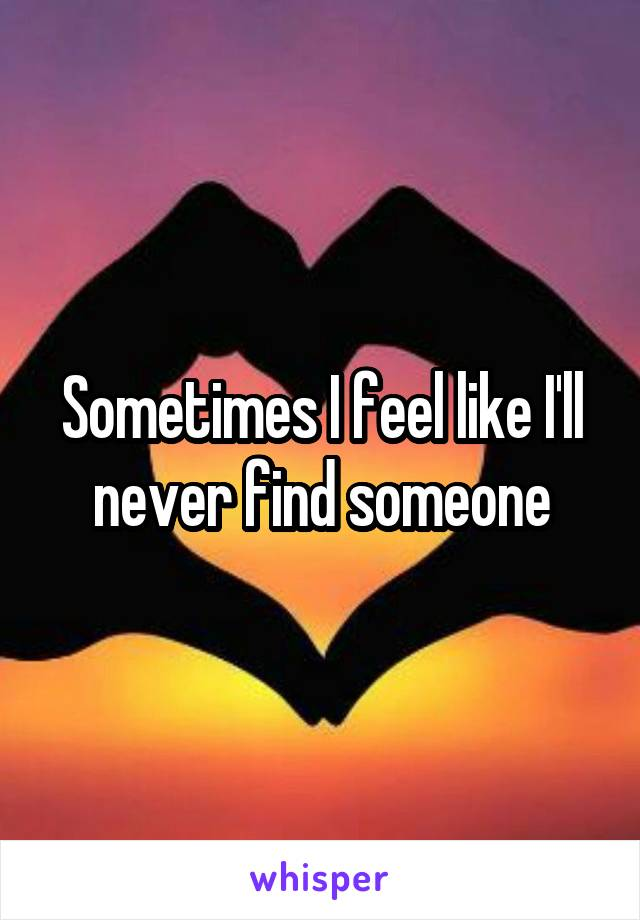 Sometimes I feel like I'll never find someone