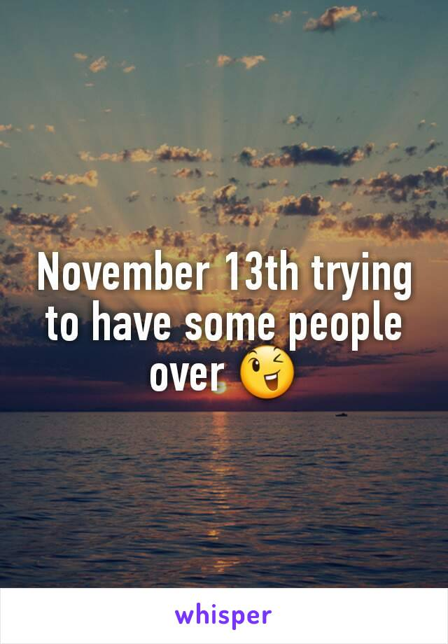 November 13th trying to have some people over 😉