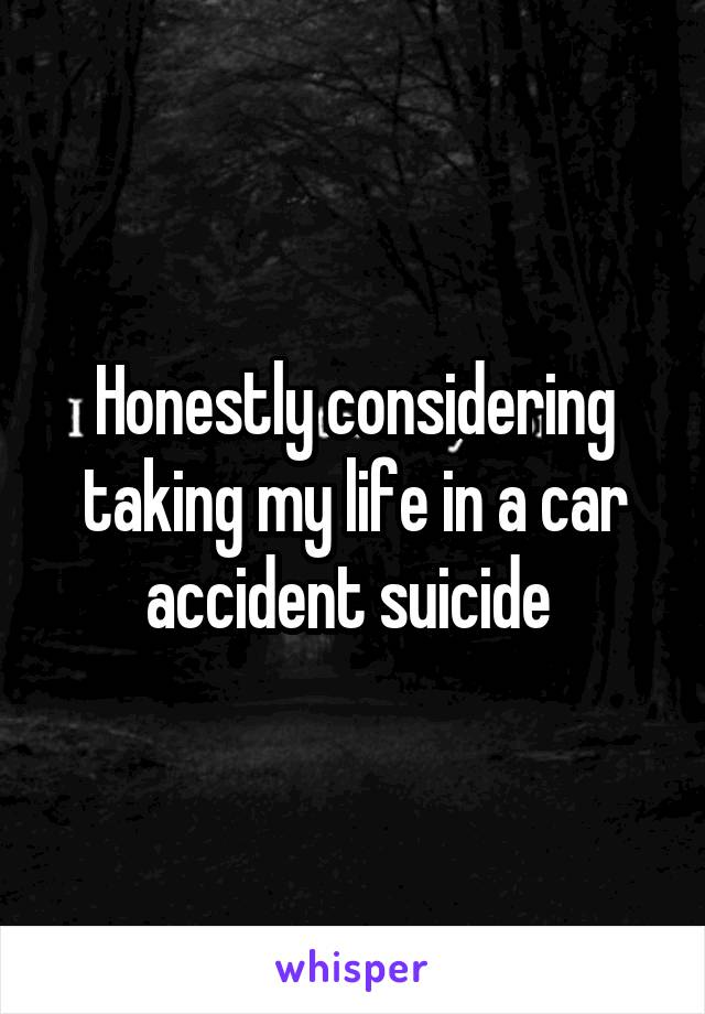 Honestly considering taking my life in a car accident suicide