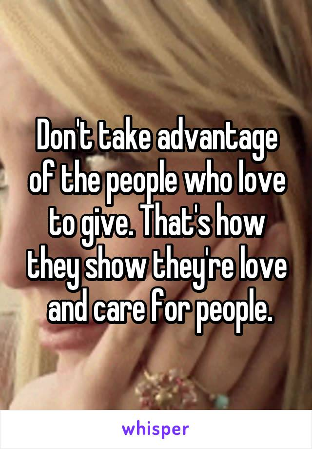 Don't take advantage of the people who love to give. That's how they show they're love  and care for people.