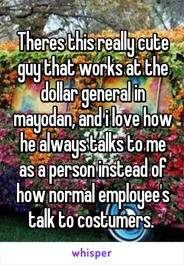 Theres this really cute guy that works at the dollar general in mayodan, and i love how he always talks to me as a person instead of how normal employee's talk to costumers.