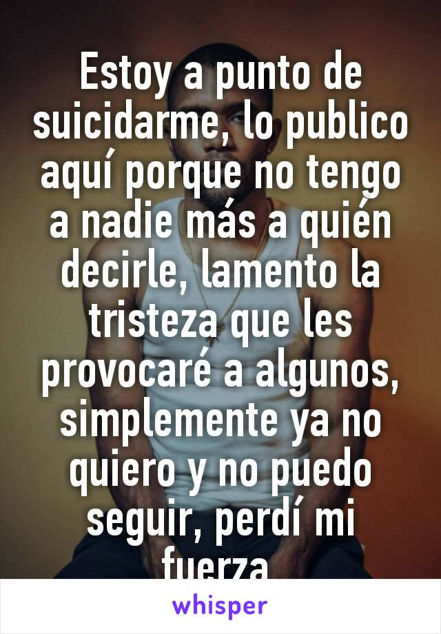 Estoy a punto de suicidarme, lo publico aquí porque no tengo a nadie más a quién decirle, lamento la tristeza que les provocaré a algunos, simplemente ya no quiero y no puedo seguir, perdí mi fuerza.