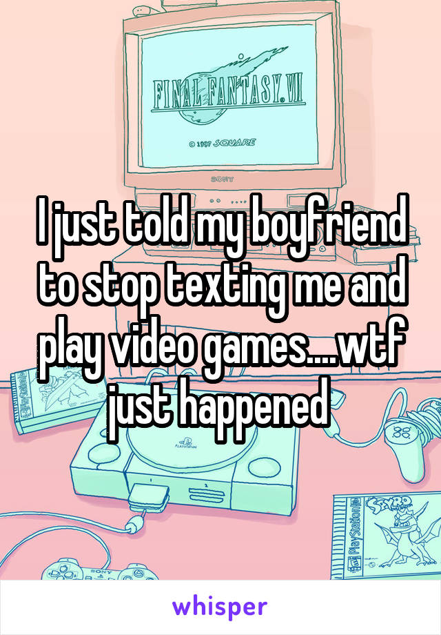 I just told my boyfriend to stop texting me and play video games....wtf just happened