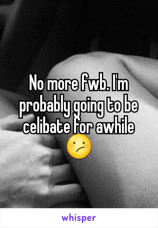 No more fwb. I'm probably going to be celibate for awhile 😕