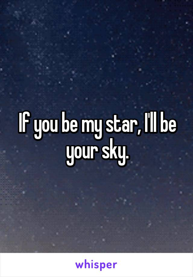 If you be my star, I'll be your sky.