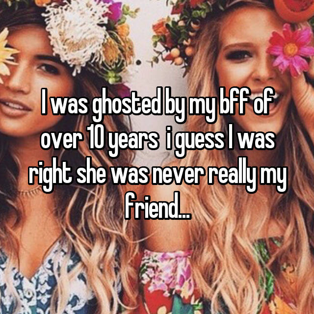 I was ghosted by my bff of over 10 years  i guess I was right she was never really my friend...