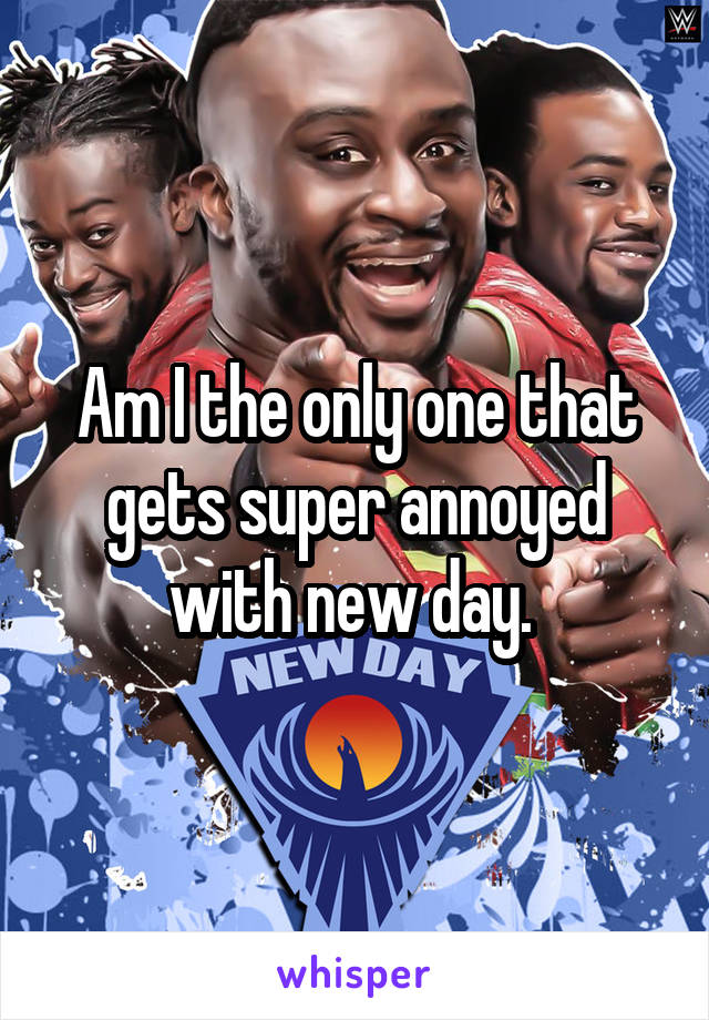 Am I the only one that gets super annoyed with new day.