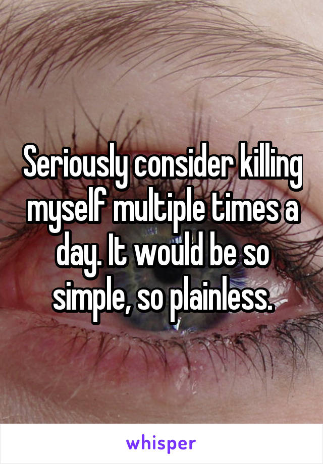 Seriously consider killing myself multiple times a day. It would be so simple, so plainless.
