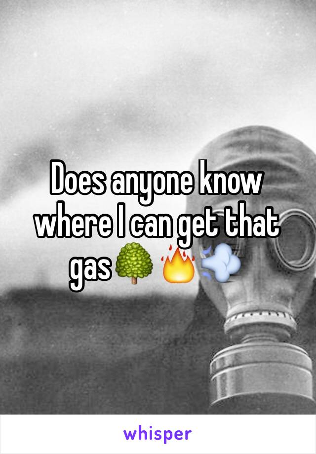Does anyone know where I can get that gas🌳🔥💨