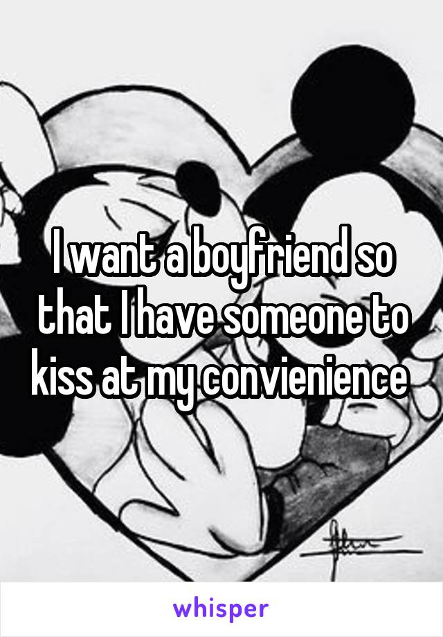 I want a boyfriend so that I have someone to kiss at my convienience