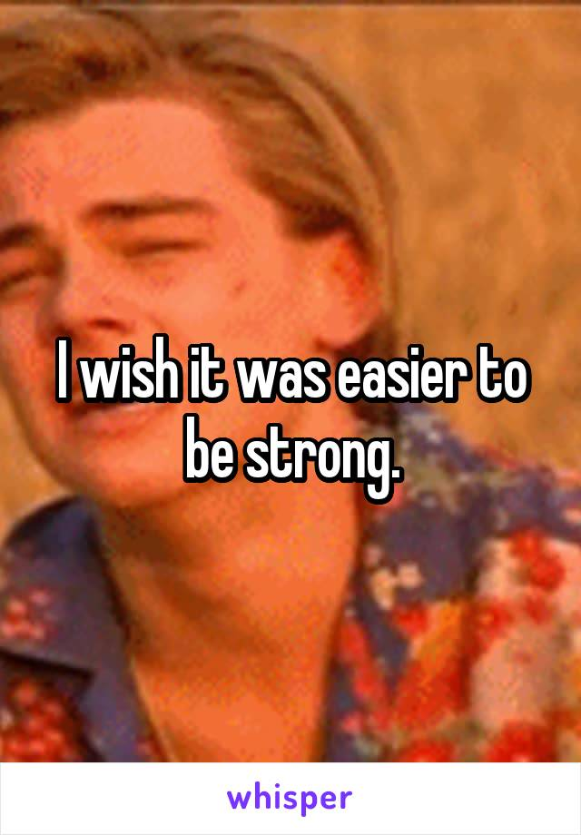I wish it was easier to be strong.