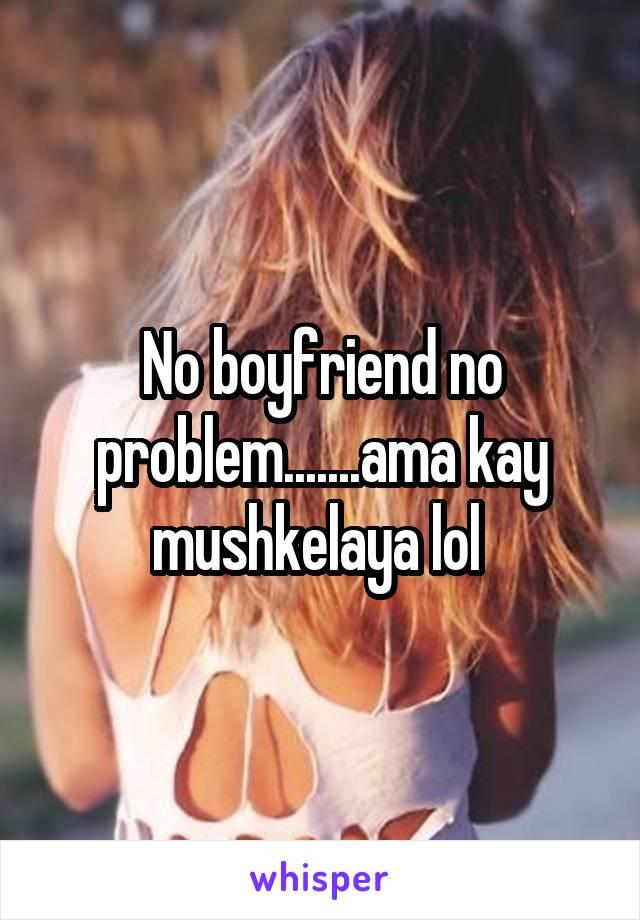 No boyfriend no problem.......ama kay mushkelaya lol