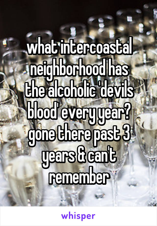 what intercoastal neighborhood has the alcoholic 'devils blood' every year? gone there past 3 years & can't remember