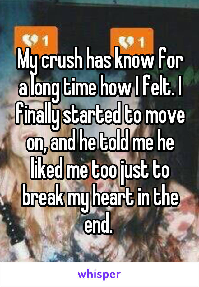 My crush has know for a long time how I felt. I finally started to move on, and he told me he liked me too just to break my heart in the end.