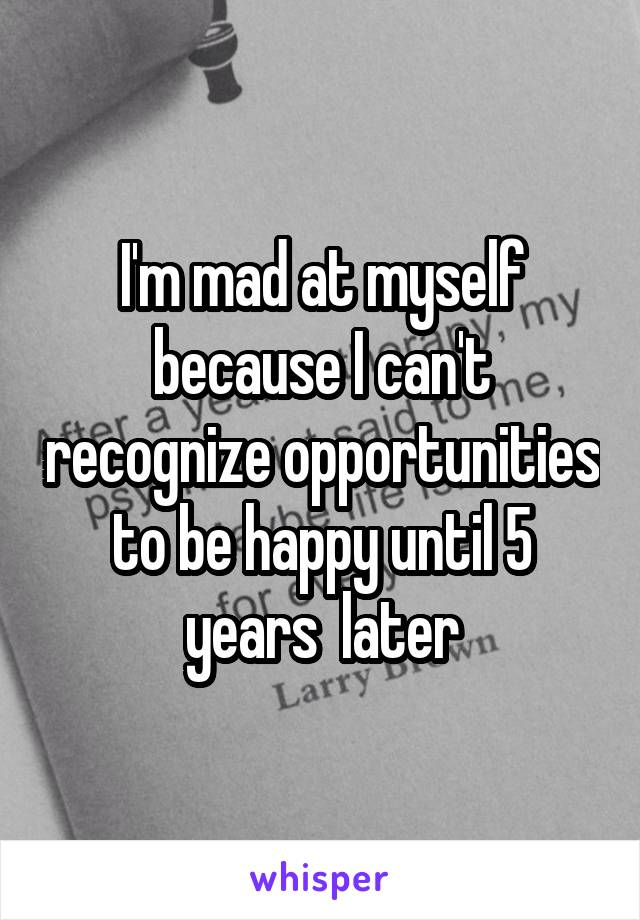 I'm mad at myself because I can't recognize opportunities to be happy until 5 years  later