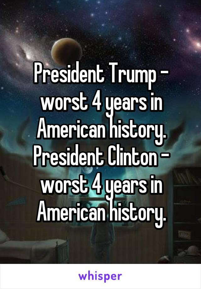 President Trump - worst 4 years in American history. President Clinton - worst 4 years in American history.