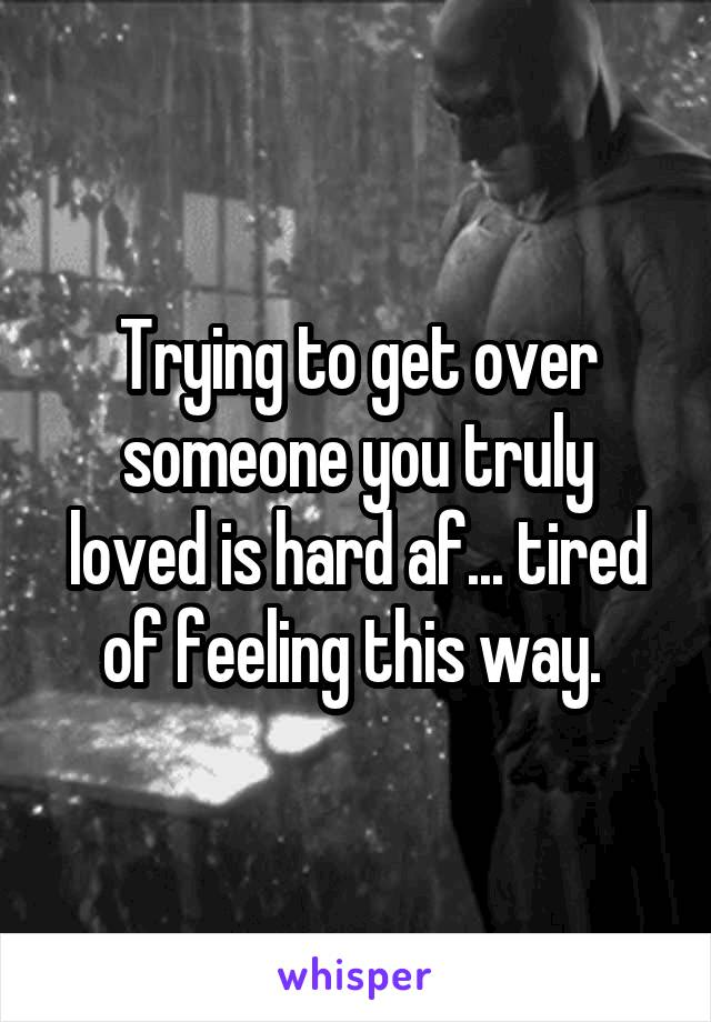 Trying to get over someone you truly loved is hard af... tired of feeling this way.
