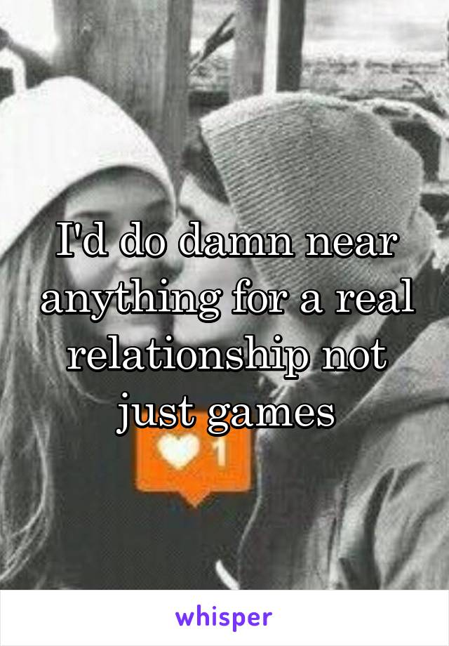 I'd do damn near anything for a real relationship not just games