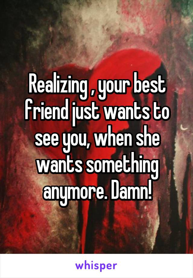 Realizing , your best friend just wants to see you, when she wants something anymore. Damn!