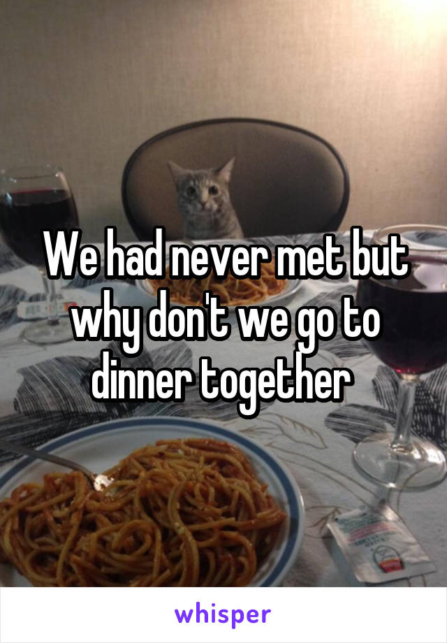 We had never met but why don't we go to dinner together