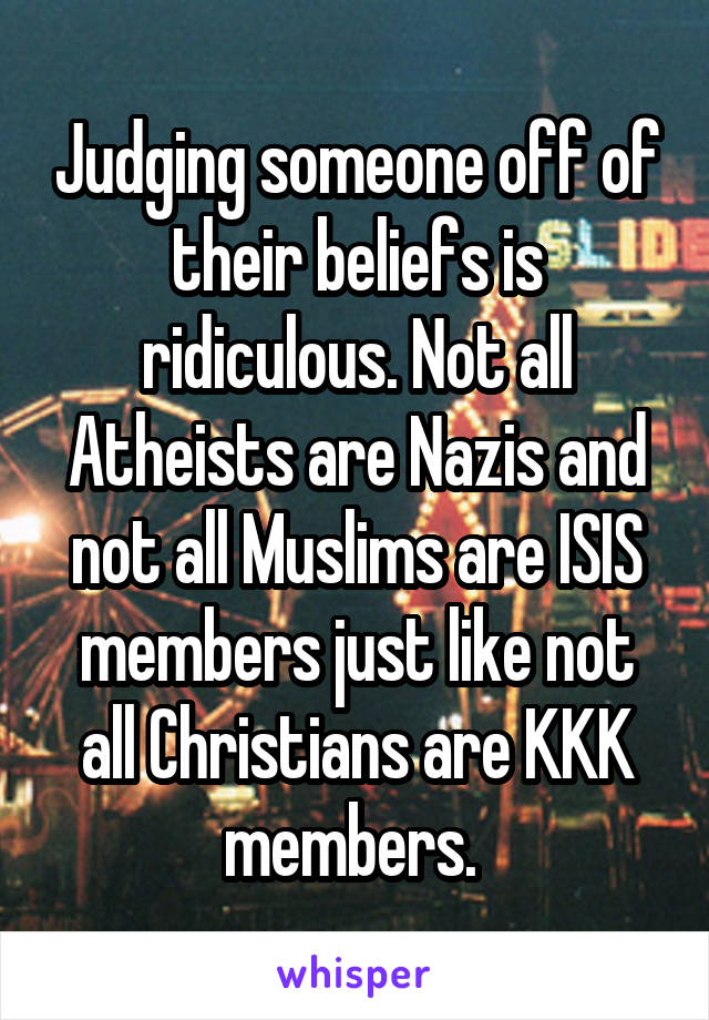 Judging someone off of their beliefs is ridiculous. Not all Atheists are Nazis and not all Muslims are ISIS members just like not all Christians are KKK members.