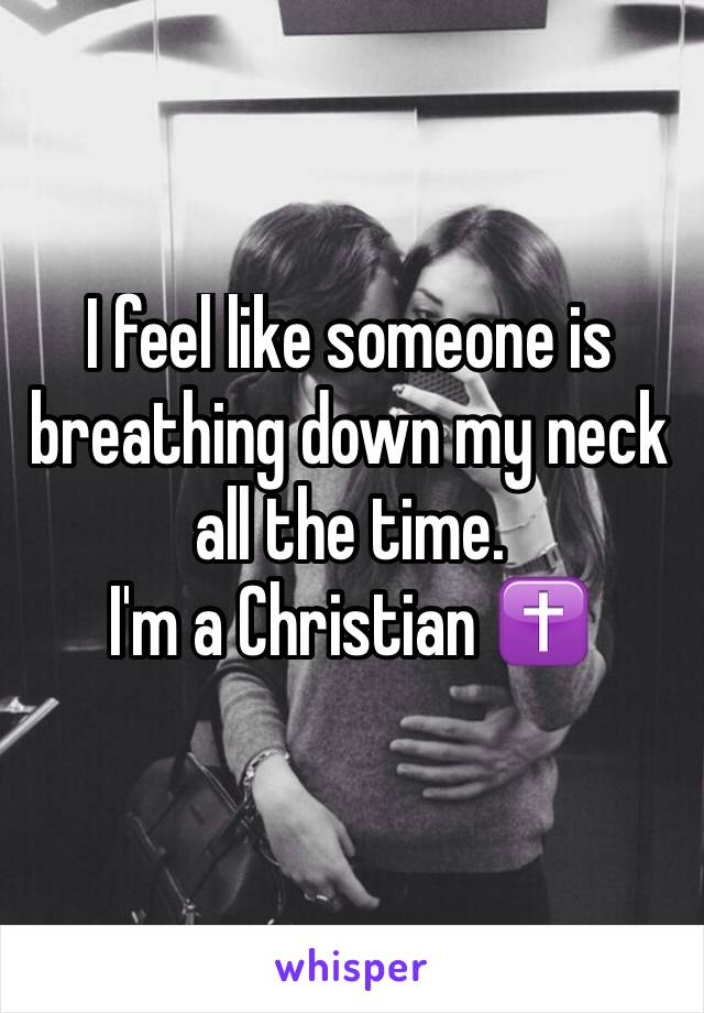 I feel like someone is breathing down my neck all the time.  I'm a Christian ✝️
