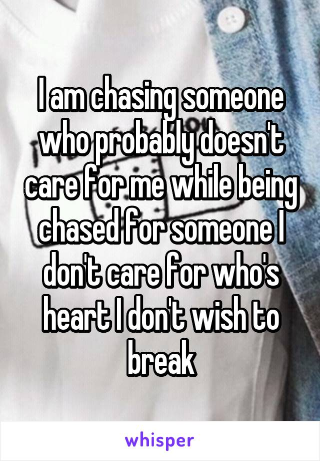 I am chasing someone who probably doesn't care for me while being chased for someone I don't care for who's heart I don't wish to break