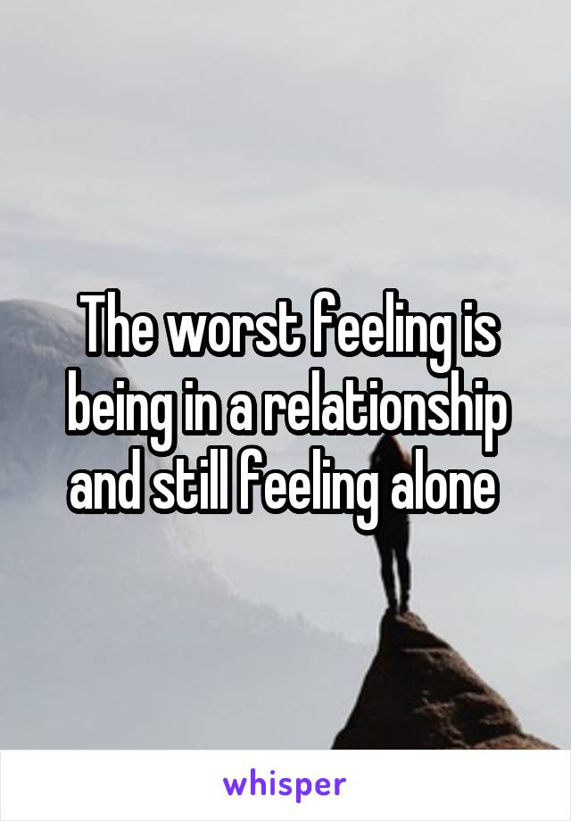 The worst feeling is being in a relationship and still feeling alone