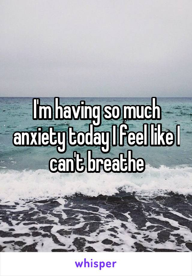 I'm having so much anxiety today I feel like I can't breathe
