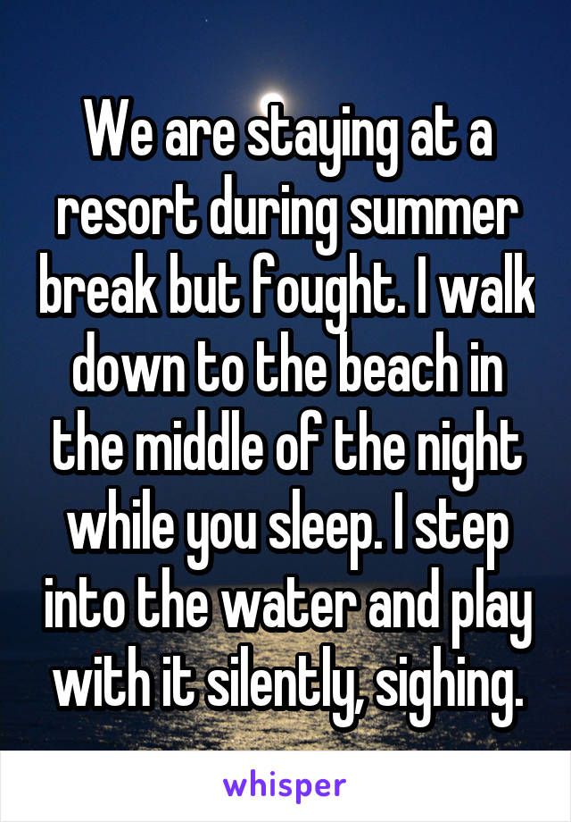 We are staying at a resort during summer break but fought. I walk down to the beach in the middle of the night while you sleep. I step into the water and play with it silently, sighing.