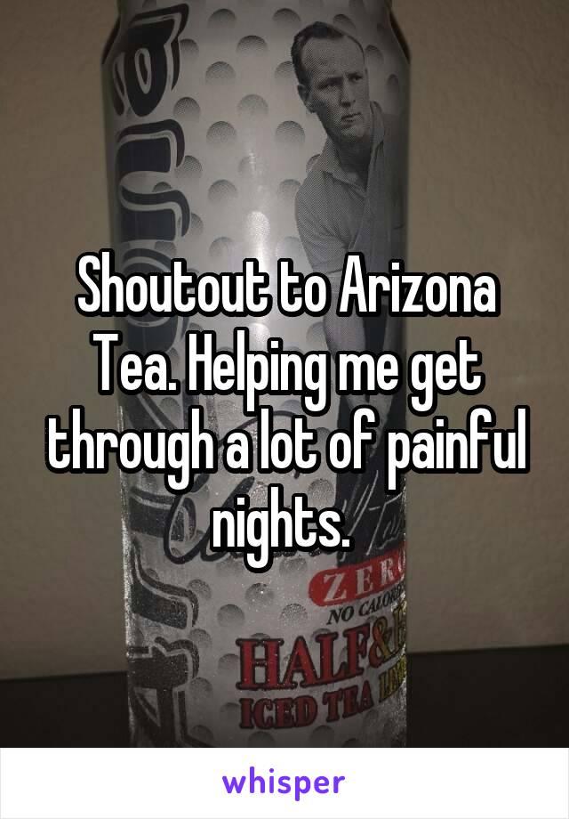 Shoutout to Arizona Tea. Helping me get through a lot of painful nights.