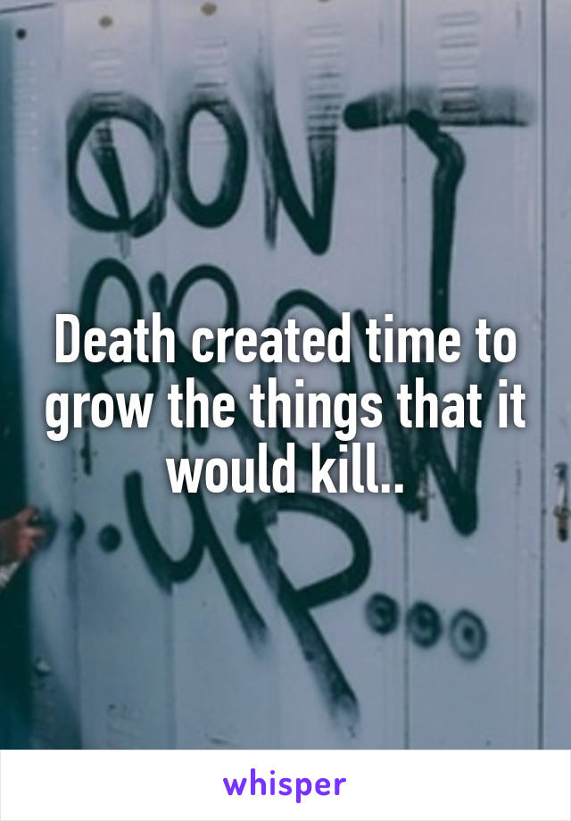 Death created time to grow the things that it would kill..