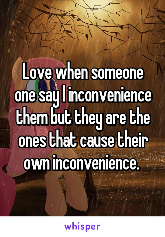 Love when someone one say I inconvenience them but they are the ones that cause their own inconvenience.
