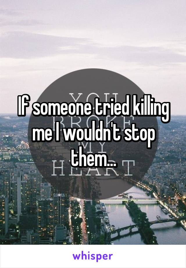 If someone tried killing me I wouldn't stop them...