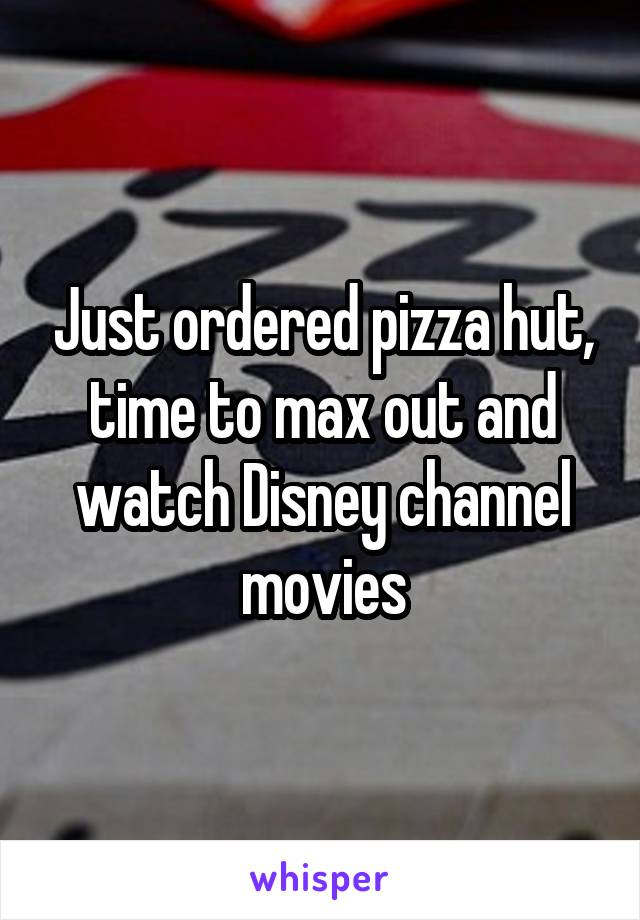 Just ordered pizza hut, time to max out and watch Disney channel movies