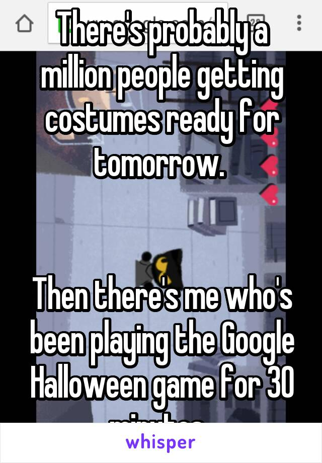 There's probably a million people getting costumes ready for tomorrow.    Then there's me who's been playing the Google Halloween game for 30 minutes.