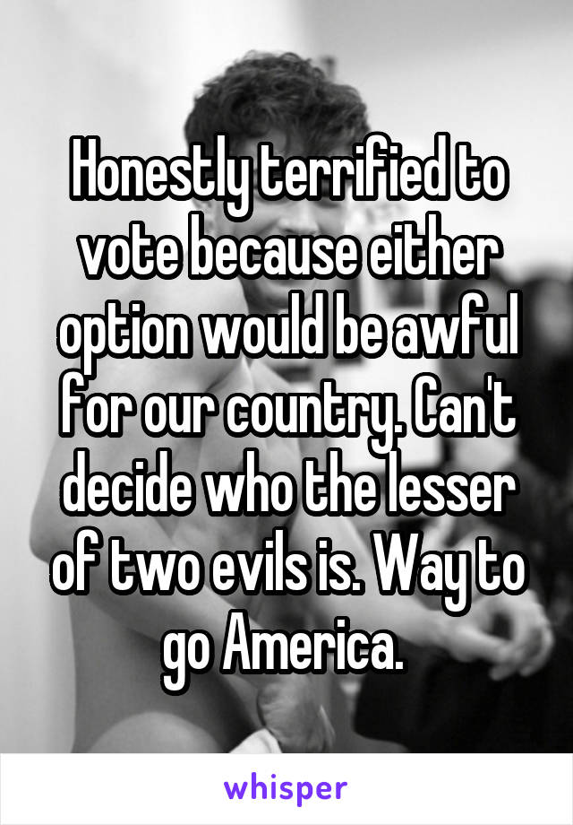 Honestly terrified to vote because either option would be awful for our country. Can't decide who the lesser of two evils is. Way to go America.