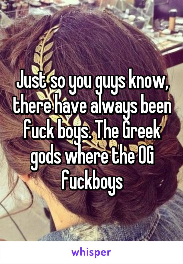 Just so you guys know, there have always been fuck boys. The Greek gods where the OG fuckboys