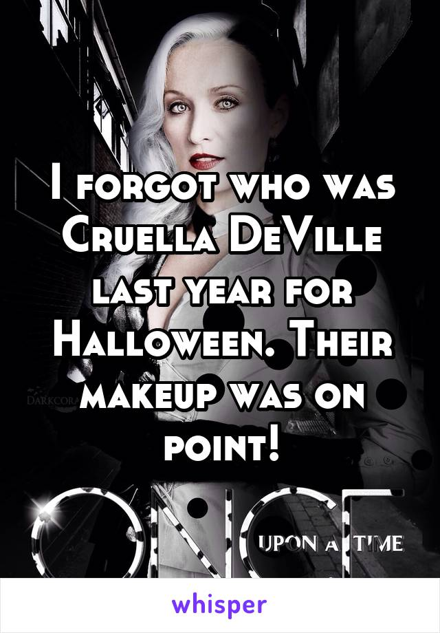 I forgot who was Cruella DeVille last year for Halloween. Their makeup was on point!