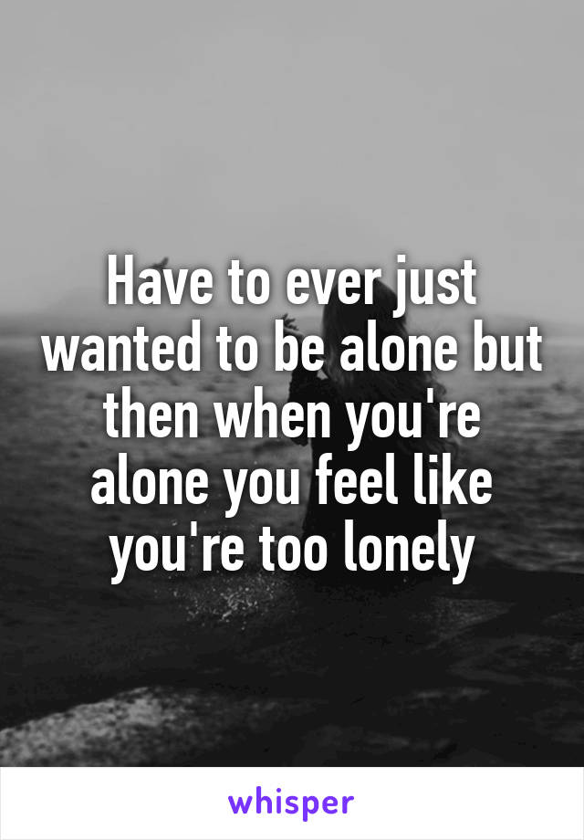 Have to ever just wanted to be alone but then when you're alone you feel like you're too lonely