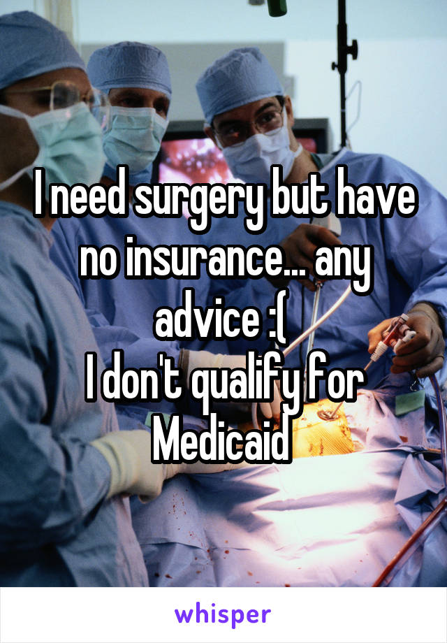 I need surgery but have no insurance... any advice :(  I don't qualify for Medicaid