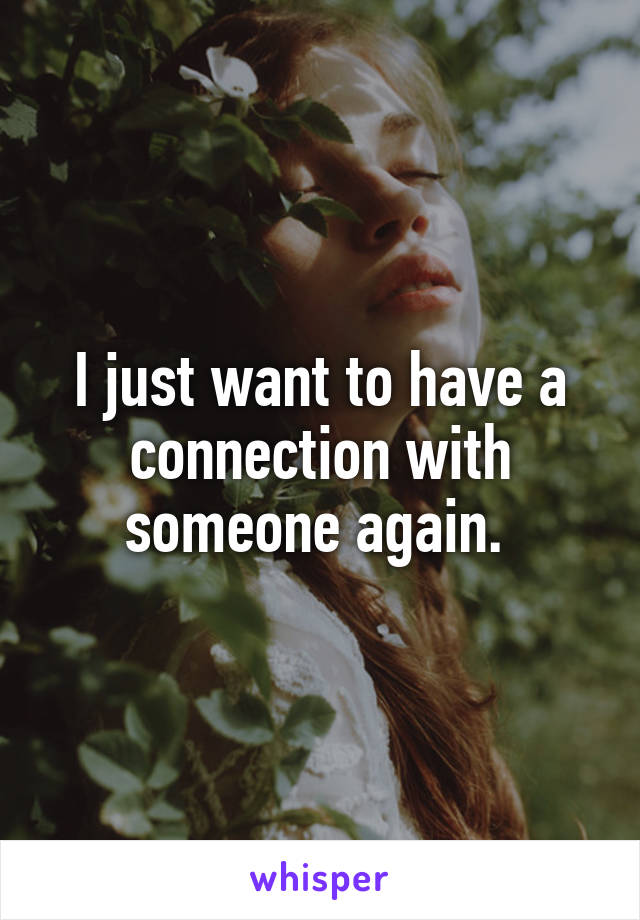 I just want to have a connection with someone again.