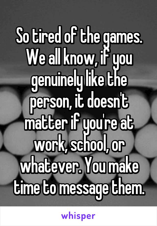 So tired of the games. We all know, if you genuinely like the person, it doesn't matter if you're at work, school, or whatever. You make time to message them.