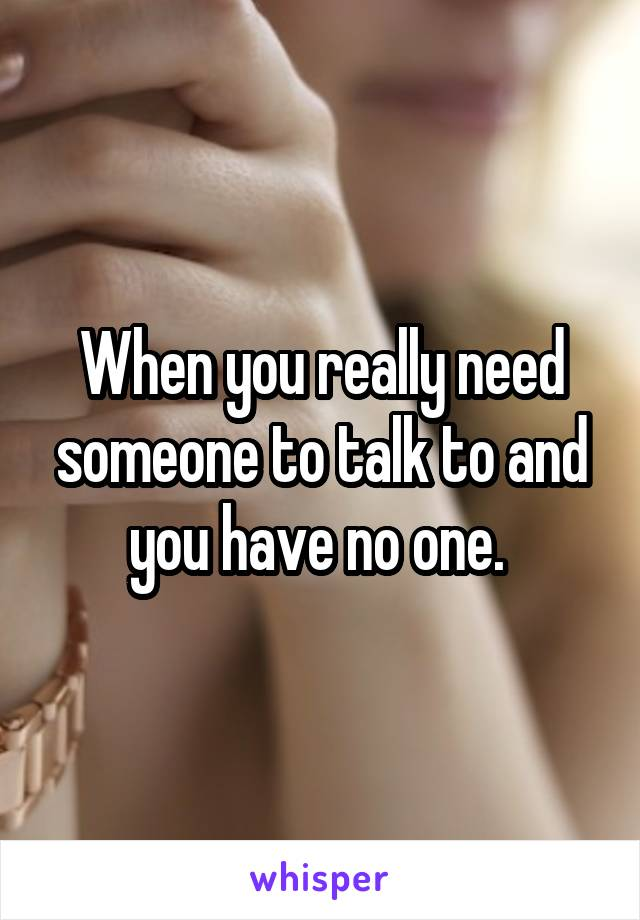 When you really need someone to talk to and you have no one.