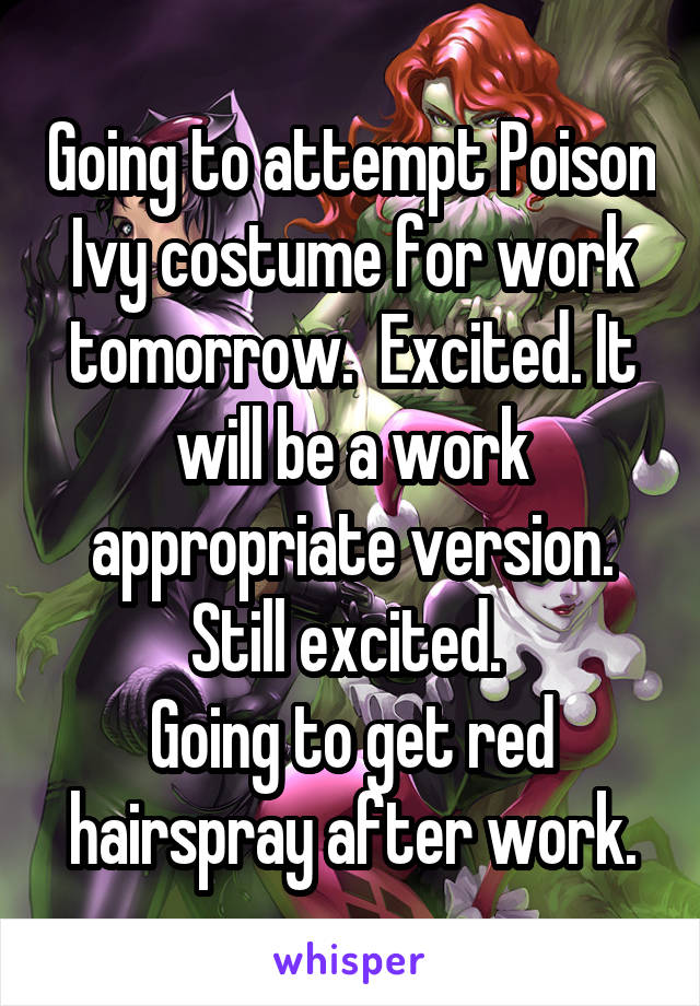 Going to attempt Poison Ivy costume for work tomorrow.  Excited. It will be a work appropriate version. Still excited.  Going to get red hairspray after work.