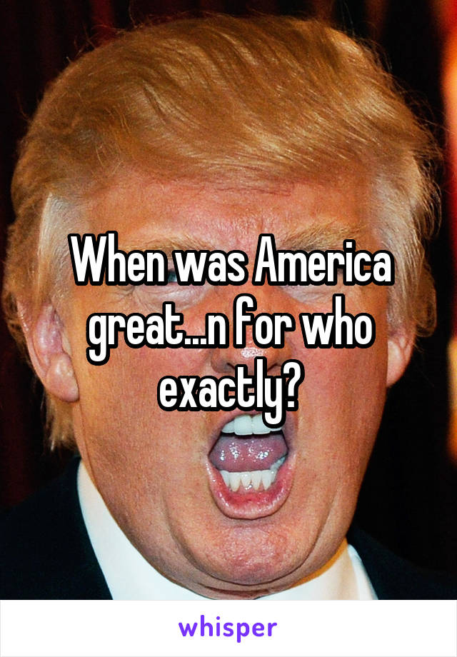 When was America great...n for who exactly?